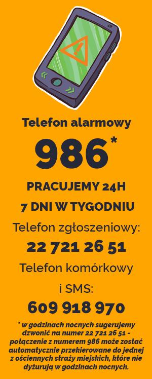 Telefon alarmowy 986* PRACUJEMY 24H 7 DNI W TYGODNIU Telefon zgłoszeniowy: 22 721 26 51Telefon komórkowy i SMS: 609 918 970 * w godzinach nocnych sugerujemy dzwonić na numer 22 721 26 51 - połączenie z numerem 986 może zostać automatycznie przekierowane do jednej z ościennych straży miejskich, które nie dyżurują w godzinach nocnych.